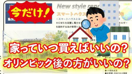 家っていつ買えばいいの?オリンピックの後の方がいいの?